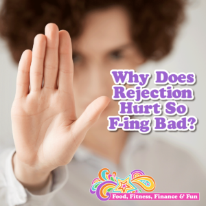 Why Does Rejection Hurt So F-ing Bad?